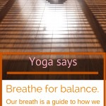 Yoga says breathe for balance.